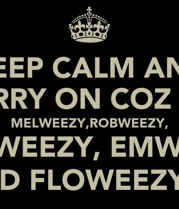 KEEP CALM AND CARRY ON COZ IT'S MELWEEZY,ROBWEEZY, KAMWEEZY, EMWEEZY AND FLOWEEZY!!!
