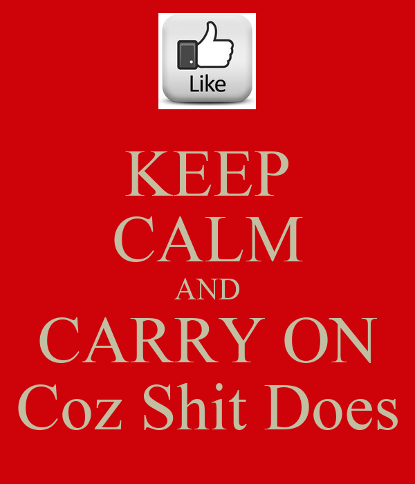 KEEP CALM AND CARRY ON Coz Shit Does