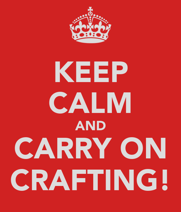 KEEP CALM AND CARRY ON CRAFTING!