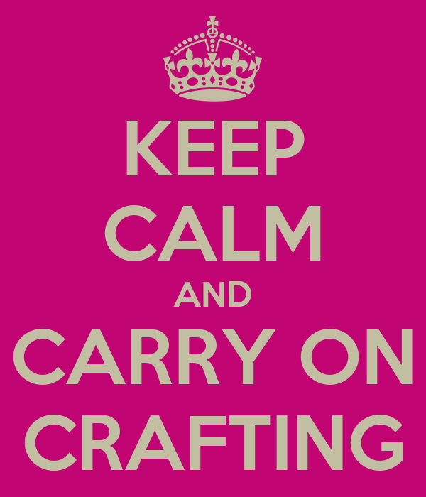 KEEP CALM AND CARRY ON CRAFTING