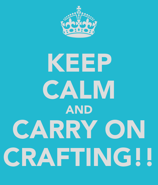 KEEP CALM AND CARRY ON CRAFTING!!