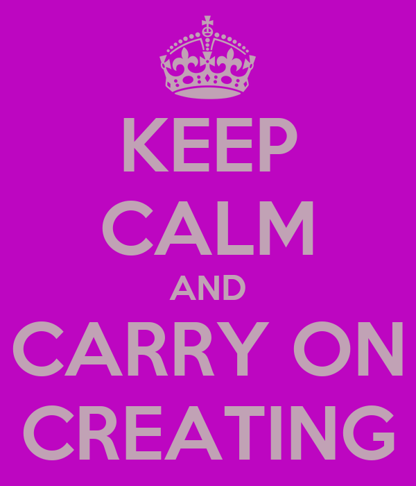KEEP CALM AND CARRY ON CREATING