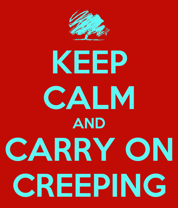 KEEP CALM AND CARRY ON CREEPING