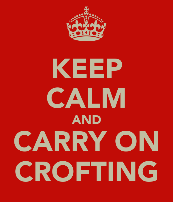 KEEP CALM AND CARRY ON CROFTING