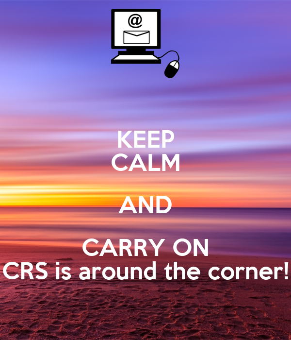 KEEP CALM AND CARRY ON CRS is around the corner!