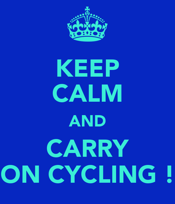 KEEP CALM AND CARRY ON CYCLING !