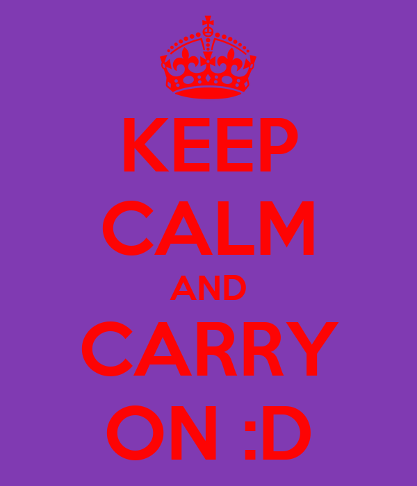 KEEP CALM AND CARRY ON :D