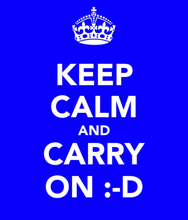 KEEP CALM AND CARRY ON :-D