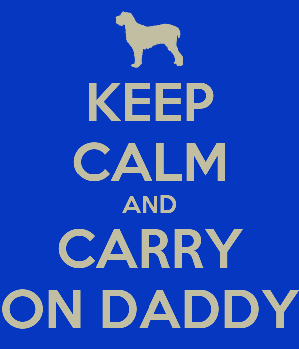 KEEP CALM AND CARRY ON DADDY