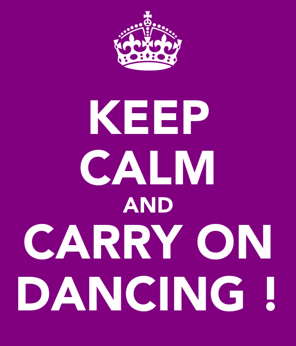 KEEP CALM AND CARRY ON DANCING !