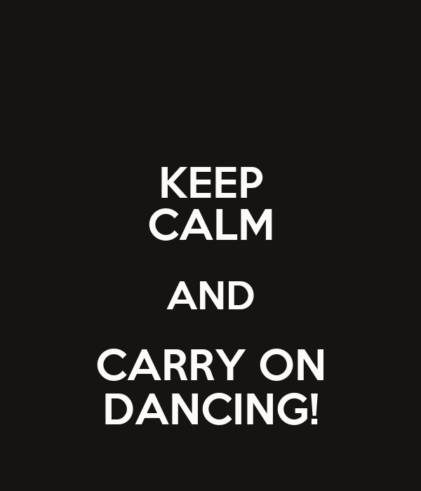 KEEP CALM AND CARRY ON DANCING!