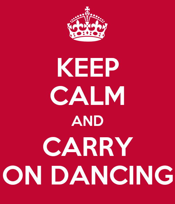 KEEP CALM AND CARRY ON DANCING
