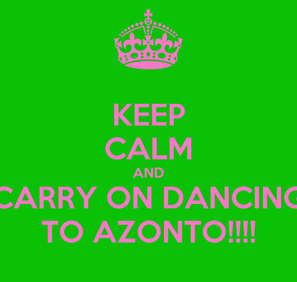 KEEP CALM AND CARRY ON DANCING TO AZONTO!!!!