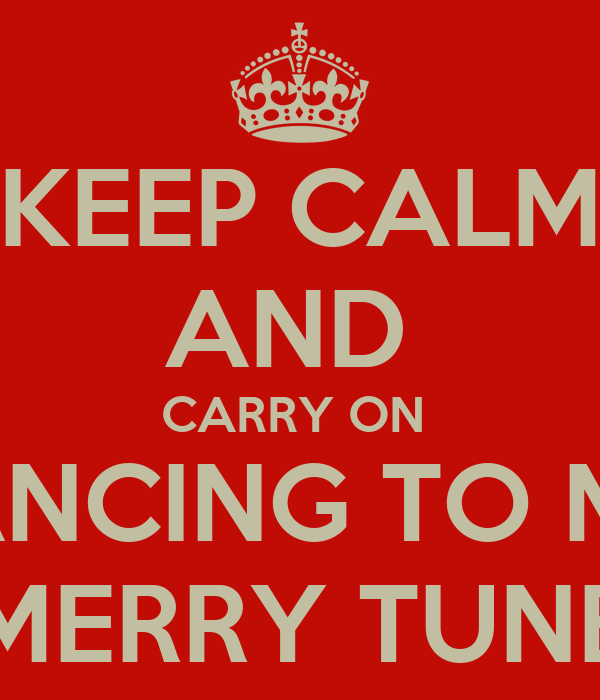 KEEP CALM AND  CARRY ON  DANCING TO MY  MERRY TUNE