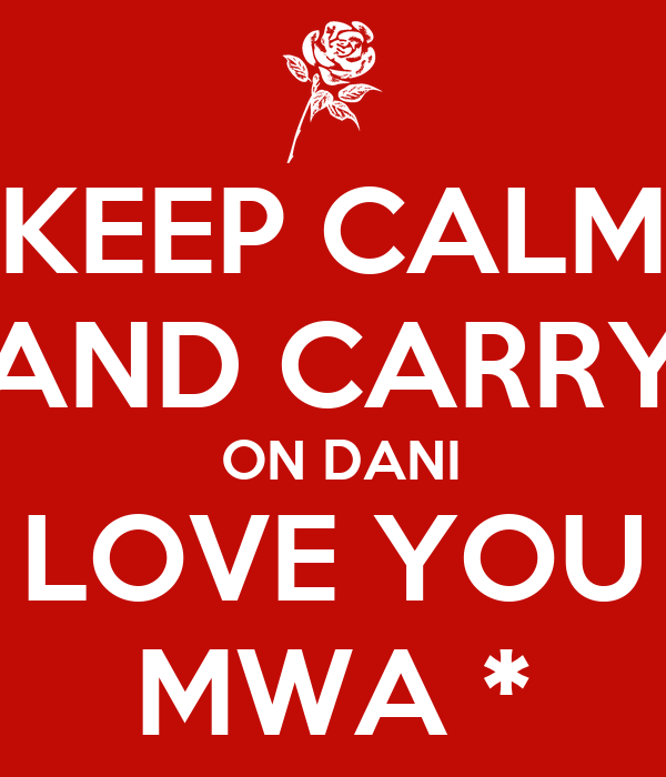 KEEP CALM AND CARRY  ON DANI LOVE YOU MWA *