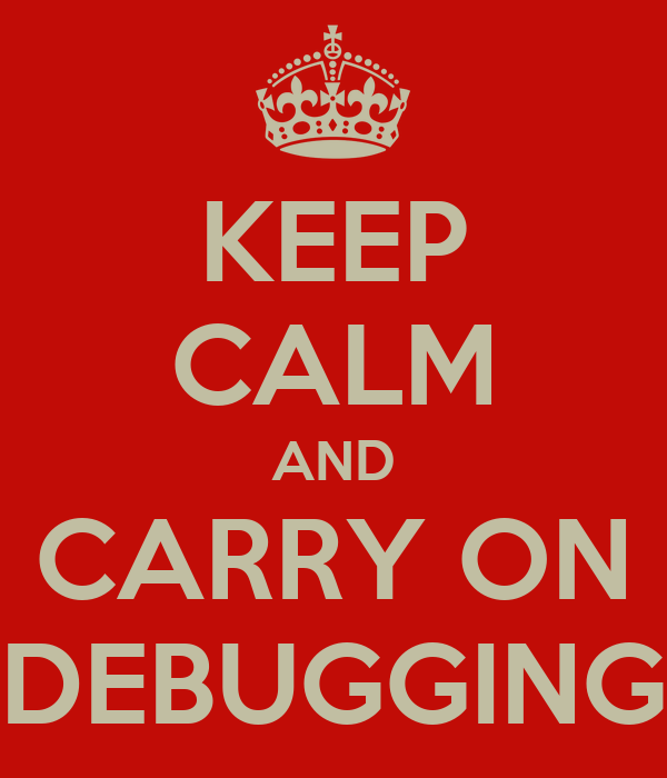 KEEP CALM AND CARRY ON DEBUGGING