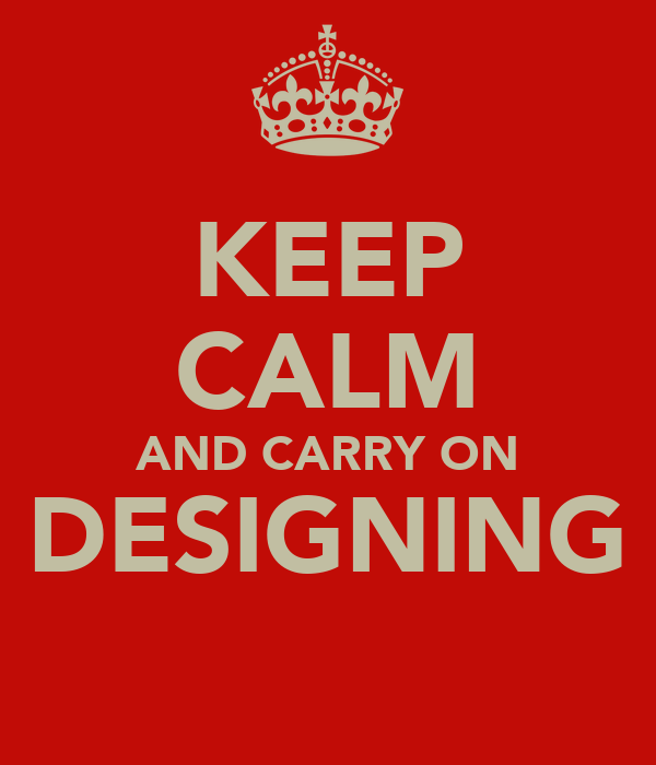 KEEP CALM AND CARRY ON DESIGNING