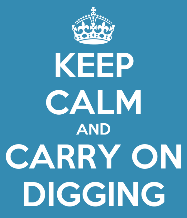 KEEP CALM AND CARRY ON DIGGING