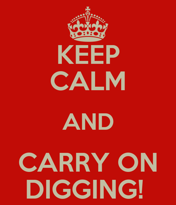 KEEP CALM AND CARRY ON DIGGING!