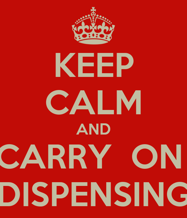 KEEP CALM AND CARRY  ON  DISPENSING