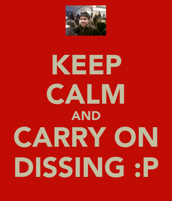 KEEP CALM AND CARRY ON DISSING :P