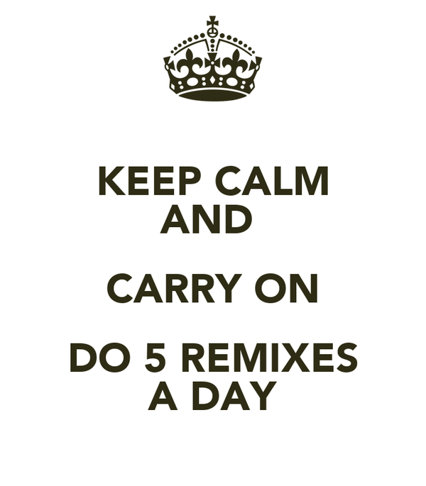 KEEP CALM AND  CARRY ON DO 5 REMIXES A DAY