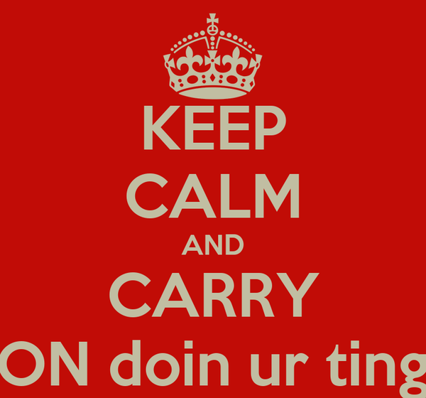 KEEP CALM AND CARRY ON doin ur ting