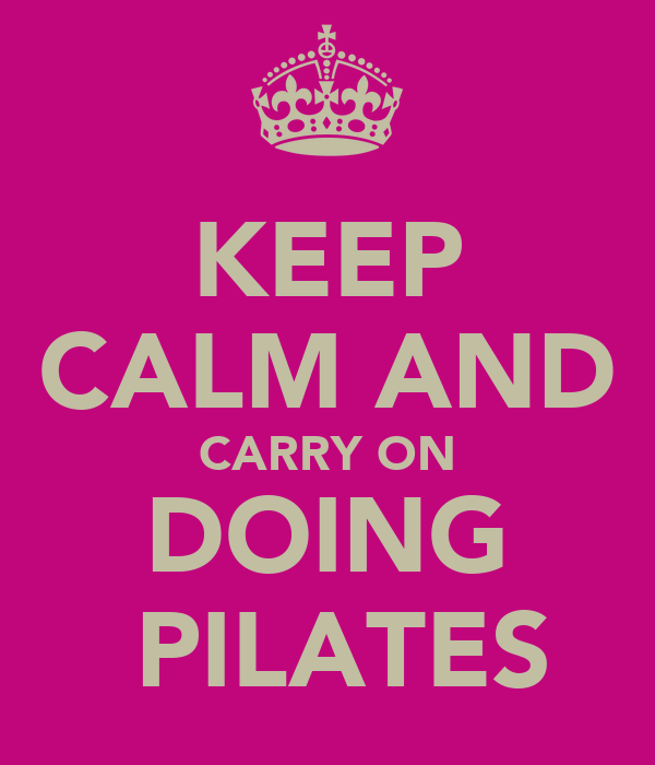 KEEP CALM AND CARRY ON DOING  PILATES
