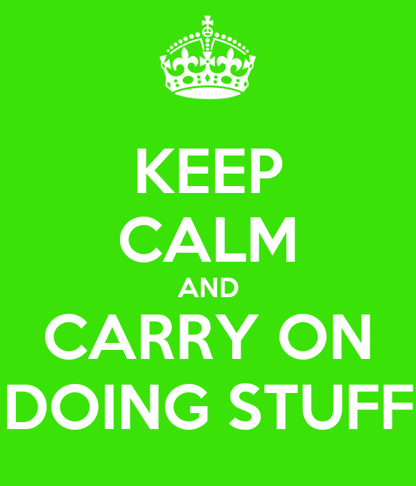 KEEP CALM AND CARRY ON DOING STUFF
