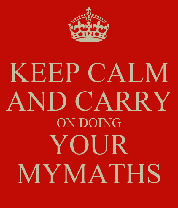 KEEP CALM AND CARRY ON DOING YOUR MYMATHS