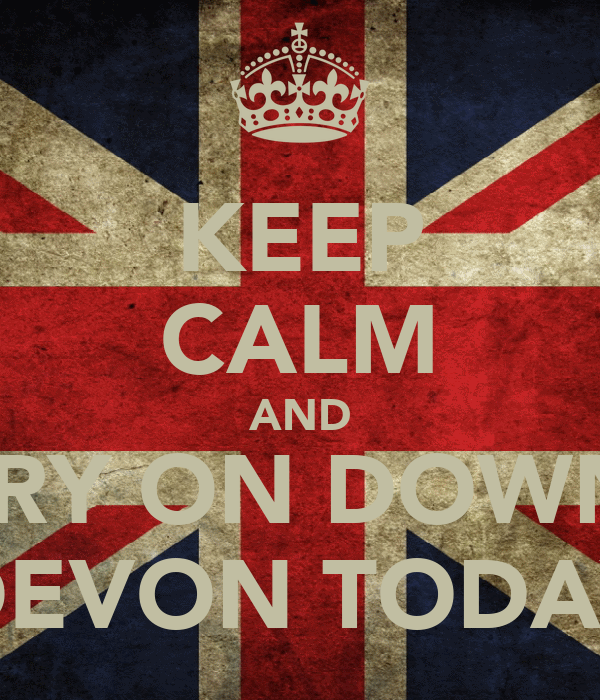 KEEP CALM AND CARRY ON DOWN TO DEVON TODAY