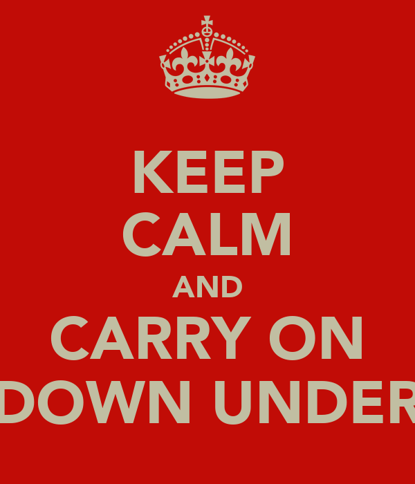 KEEP CALM AND CARRY ON DOWN UNDER