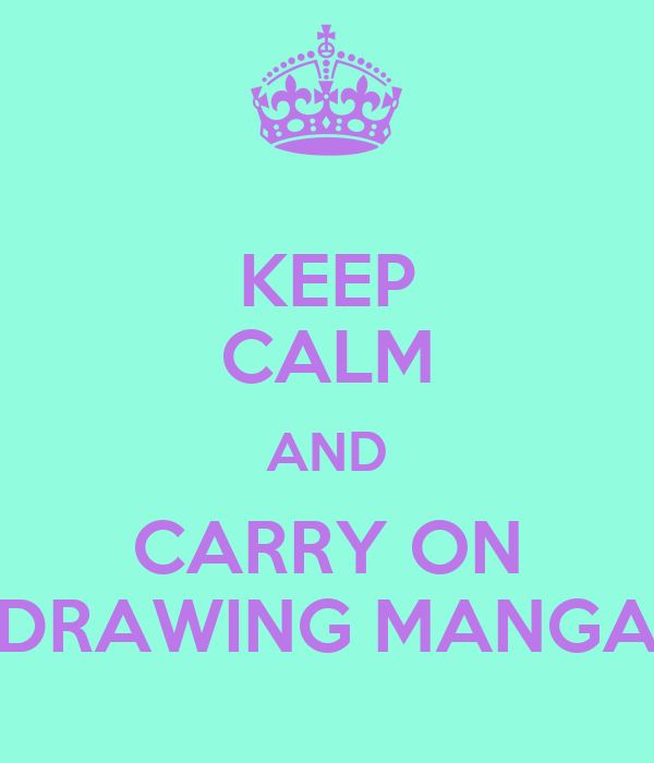 KEEP CALM AND CARRY ON DRAWING MANGA