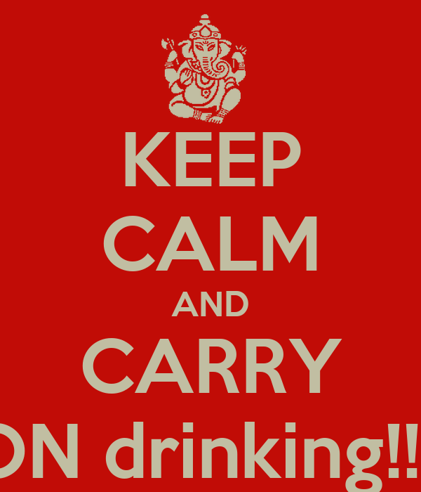 KEEP CALM AND CARRY ON drinking!!!!