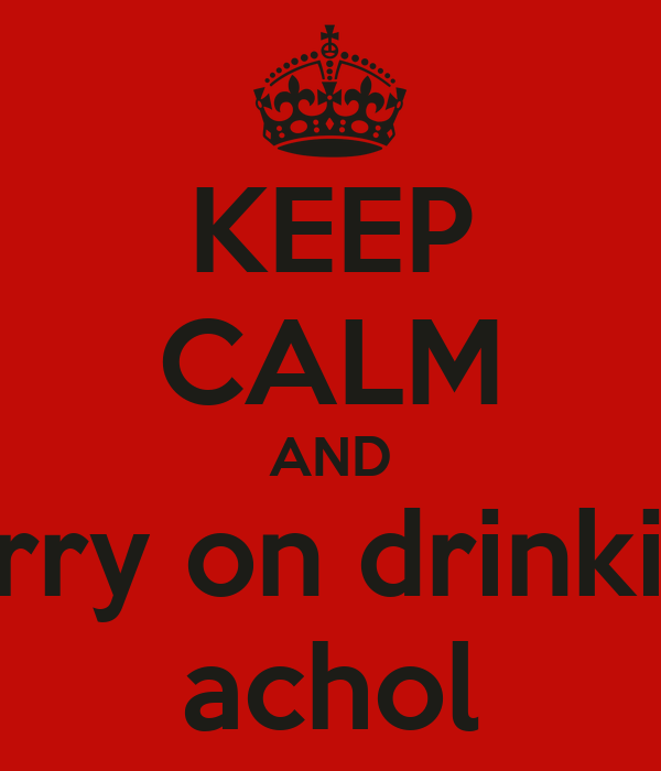 KEEP CALM AND carry on drinking achol