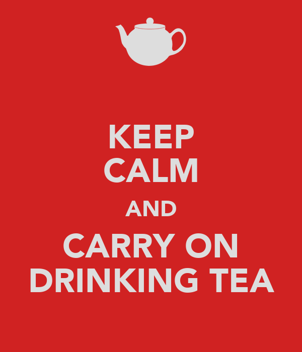 KEEP CALM AND CARRY ON DRINKING TEA