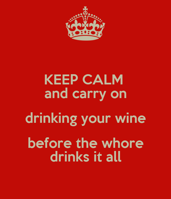 KEEP CALM  and carry on drinking your wine before the whore drinks it all
