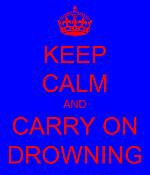 KEEP CALM AND CARRY ON DROWNING