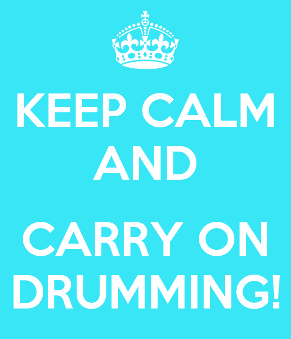 KEEP CALM AND  CARRY ON DRUMMING!