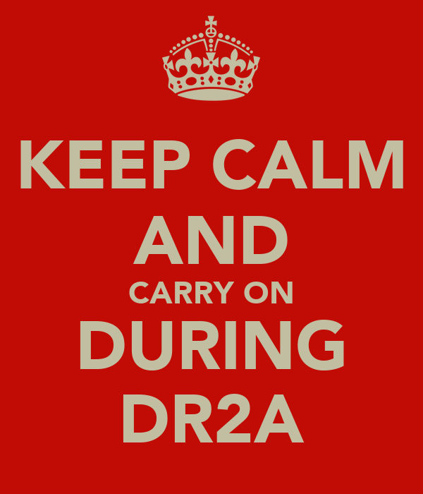 KEEP CALM AND CARRY ON DURING DR2A