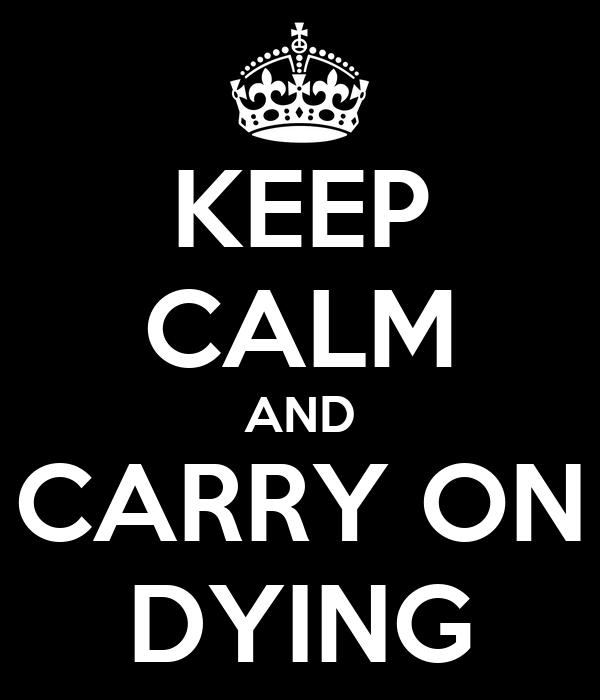 KEEP CALM AND CARRY ON DYING