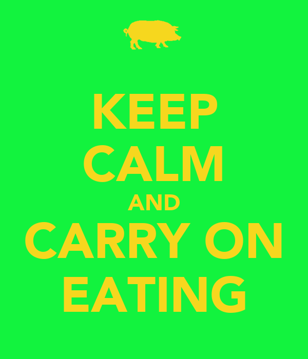 KEEP CALM AND CARRY ON EATING