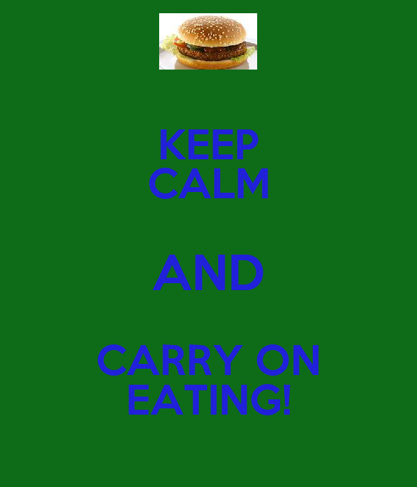 KEEP CALM AND CARRY ON EATING!
