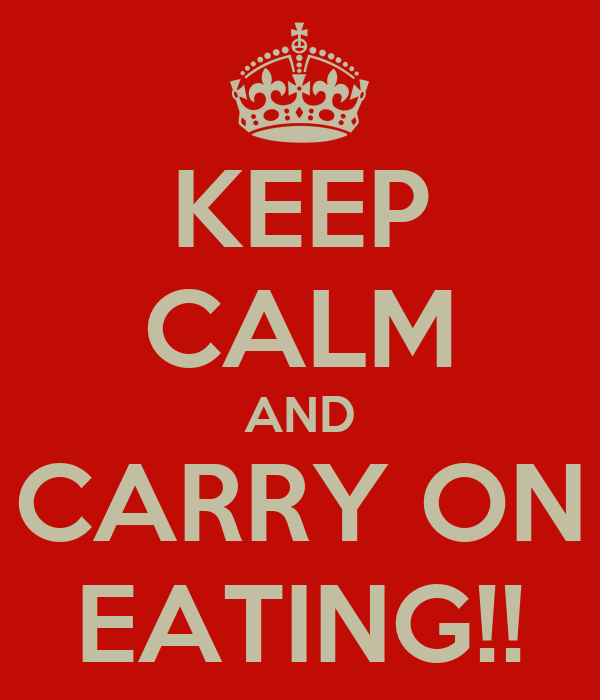 KEEP CALM AND CARRY ON EATING!!