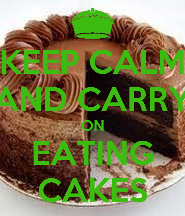 KEEP CALM AND CARRY ON EATING CAKES