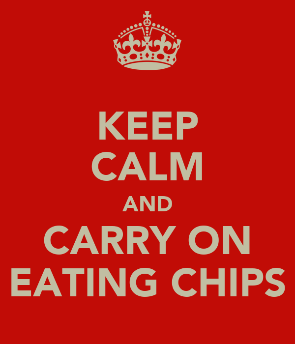 KEEP CALM AND CARRY ON EATING CHIPS