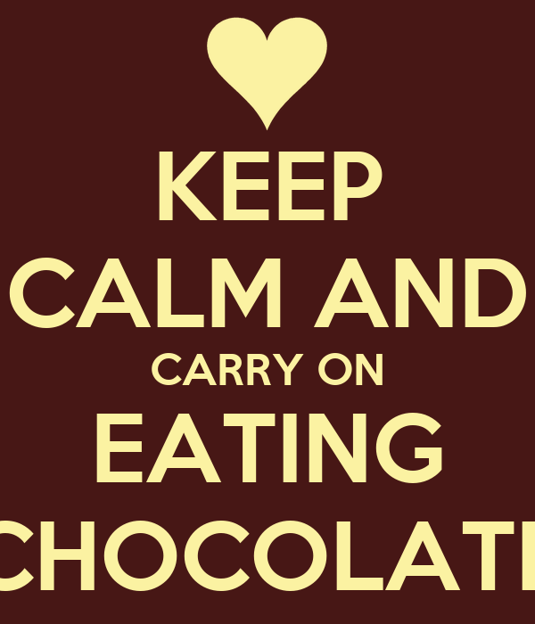 KEEP CALM AND CARRY ON EATING CHOCOLATE