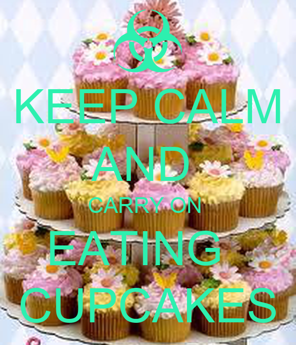 KEEP CALM AND  CARRY ON  EATING   CUPCAKES