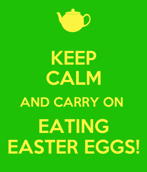 KEEP CALM AND CARRY ON  EATING EASTER EGGS!