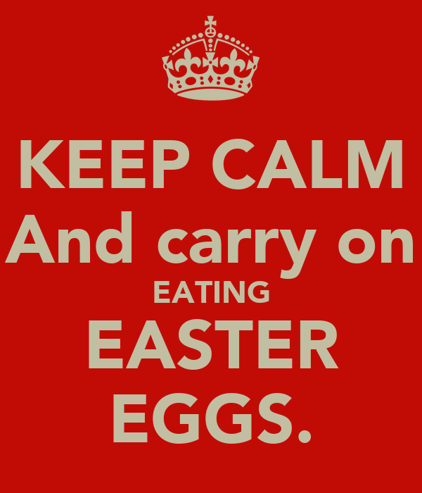 KEEP CALM And carry on EATING EASTER EGGS.
